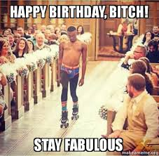 Birthday Bitch Meme - happy birthday bitch stay fabulous make a meme