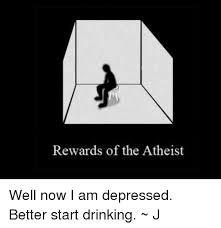 Depressed Drinking Meme - rewards of the atheist well now i am depressed better start drinking