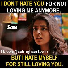 I Hate You Meme - i don t hate you for not loving me anymore saim fbcomfeelmyheartpain