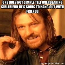 Overbearing Girlfriend Meme - one does not simply tell overbearing girlfriend he s going to hang