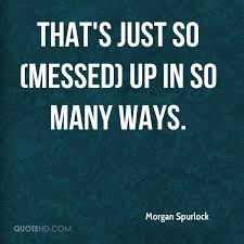 I Messed Up On The - morgan spurlock quotes quotehd