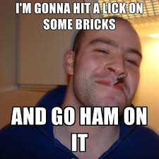 Ham Meme - i m gonna hit a lick on some bricks and go ham on it create meme