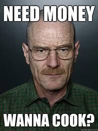 I Need Money Meme - need money wanna cook advice walter white quickmeme