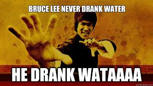 Bruce Lee Meme - bruce lee never drank water he drank wataaaa misc quickmeme