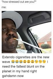 Stressed Out Memes - how stressed out are you me extendo cigarettes are the new wave