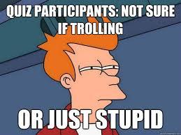 Quiz Meme - quiz participants not sure if trolling or just stupid futurama