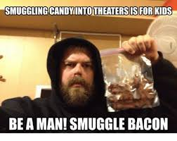 Candy Meme - smuggling candy intotheaters is for kids be aman smuggle bacon