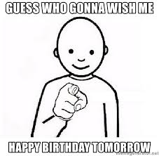 guess who gonna wish me happy birthday tomorrow guess who you