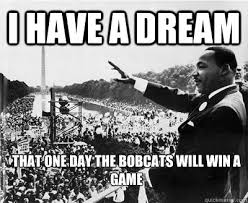 I Will Win Meme - i have a dream that one day the bobcats will win a game nba memes