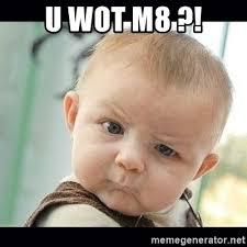 U Wot M8 Meme - u wot m8 skeptical baby whaa meme generator