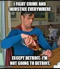Detroit Meme - superman doesn t go to detroit michigan