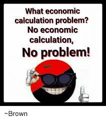 Problem Meme - what economic calculation problem no economic calculation no