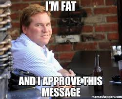 I M Fat Meme - i m fat and i approve this message meme fat val kilmer 27026