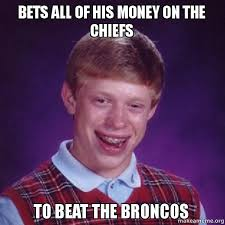 Broncos Chiefs Meme - bets all of his money on the chiefs to beat the broncos make a meme