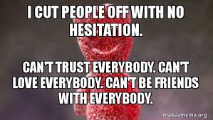 Trust Memes - i cut people off with no hesitation can t trust everybody can t