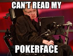 Stephen Meme - can t read my pokerface stephen hawking meme generator