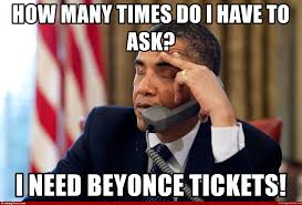 Beyonce Concert Meme - how many times do i have to ask i need beyonce tickets obama