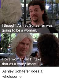 Ashley Schaeffer Meme - i thought ashley schaeffer was going to be a woman love women so i