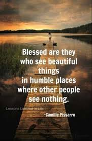 blessed are they who see beautiful things in humble places where