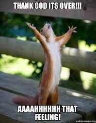 Thank God Meme - thank god its over aaaahhhhhh that feeling happy squirrel