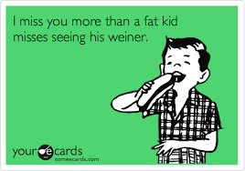 Funny I Miss You Meme - i miss you more than a fat kid misses seeing his weiner funnies