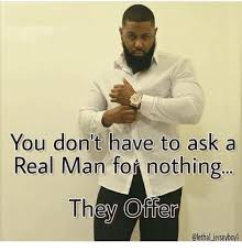 A Real Man Meme - you don t have to ask a real man for nothing they offer meme on