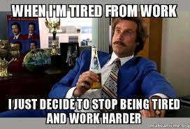 Tired At Work Meme - when i m tired from work i just decide to stop being tired and