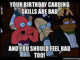 Zoidberg Meme - your birthday carding skills are bad and you should feel bad too