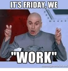 Its Friday Funny Meme - it s friday we work memegerneratornie memegeneratorriet friday