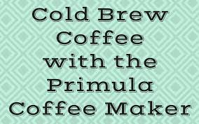 Making Cold Brew Coffee With the Primula Coffee Maker I Need Coffee