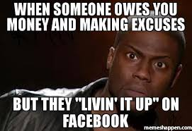 Money Memes - when someone owes you money and making excuses but they livin it