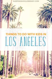 things to do in los realistic things to do in los angeles with kids los angeles