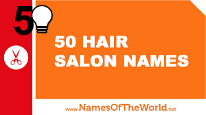 50 hair salon names the best names for your company