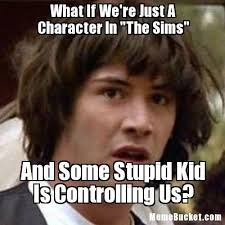 Sims Meme - what if we re just a character in the sims create your own meme