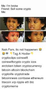 Fam Memes - me i m broke friend sell some crypto me nah fam its not happenen