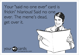 Said No One Ever Meme - your said no one ever card is frickin hilarious said no one ever