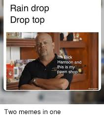 Rick Harrison Meme - rain drop drop top i m rick harrison and this is my pawn shop two