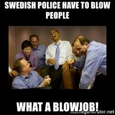 Blowjob Meme - swedish police have to blow people what a blowjob obama