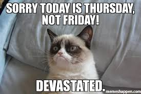 Today Is Friday Meme - sorry today is thursday not friday devastated meme grumpy cat