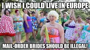 Mail Order Bride Meme - i wish i could live in europe mail order brides should be illegal