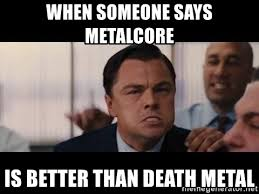 Death Metal Meme - when someone says metalcore is better than death metal not metal