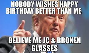 Broken Glasses Meme - nobody wishes happy birthday better than me believe me jc broken