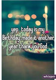 today is my birthday made it another year thank you god