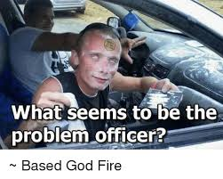 Based God Meme - what seems to be the problem officer based god fire meme on