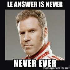 Never Meme - le answer is never never ever ricky bobby meme generator