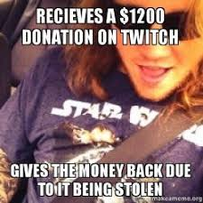 Donation Meme - recieves a 1200 donation on twitch gives the money back due to it
