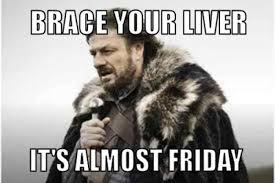 Almost Friday Meme - brace your liver it s almost friday meme xyz