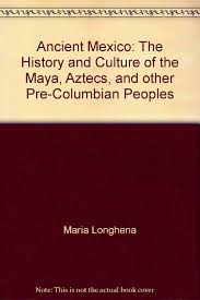 ancient mexico the history and culture of the maya aztecs and