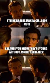 Braces Girl Meme - i think braces make a girl look cute because you know they re