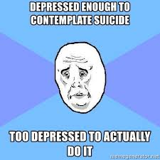Meme Depressed Guy - depressed enough to contemplate suicide too depressed to actually do